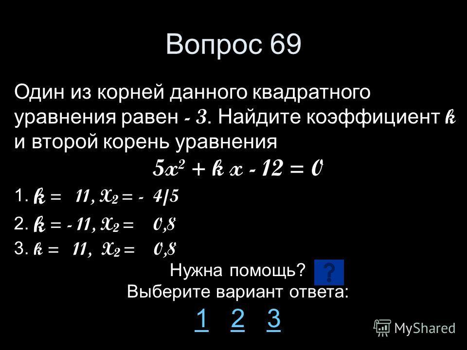 Вопрос 69 Один из корней данного квадратного уравнения равен - 3. Найдите коэффициент k и второй корень уравнения 5x² + k x - 12 = 0 1. k = 11, X 2 = - 4/5 2. k = - 11, X 2 = 0,8 3. k = 11, X 2 = 0,8 Нужна помощь? Выберите вариант ответа: 11 2 323