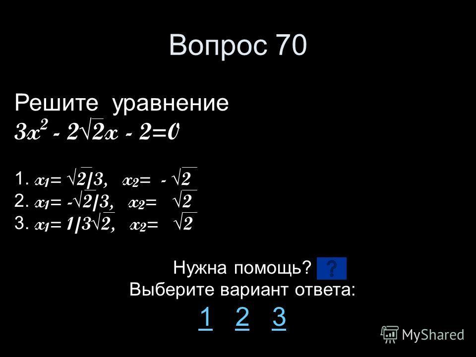 Вопрос 70 Решите уравнение 3x 2 - 22x - 2=0 1. x 1 = 2/3, x 2 = - 2 2. x 1 = -2/3, x 2 =2 3. x 1 = 1/32, x 2 =2 Нужна помощь? Выберите вариант ответа: 11 2 323