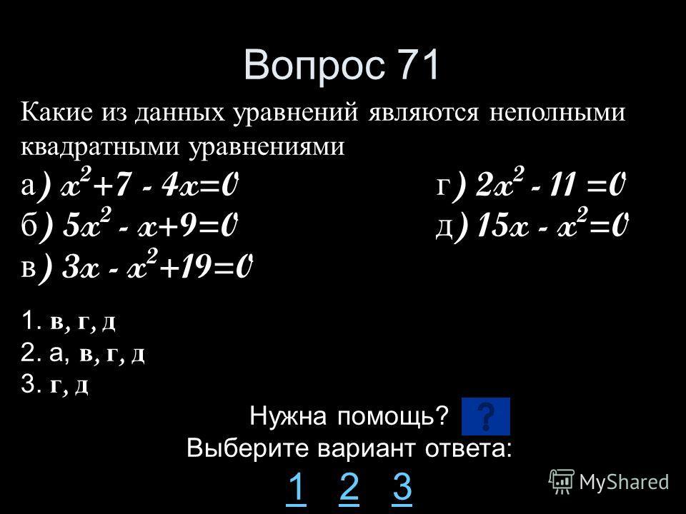 Вопрос 71 Какие из данных уравнений являются неполными квадратными уравнениями а ) x 2 +7 - 4x=0 г ) 2x 2 - 11 =0 б ) 5x 2 - x+9=0 д ) 15x - x 2 =0 в ) 3x - x 2 +19=0 1. в, г, д 2. а, в, г, д 3. г, д Нужна помощь? Выберите вариант ответа: 11 2 323