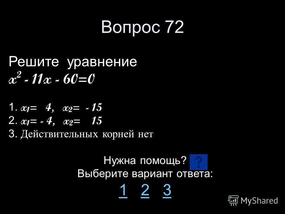 Вопрос 72 Решите уравнение x 2 - 11x - 60=0 1. x 1 = 4, x 2 = - 15 2. x 1 = - 4, x 2 = 15 3. Действительных корней нет Нужна помощь? Выберите вариант ответа: 11 2 323