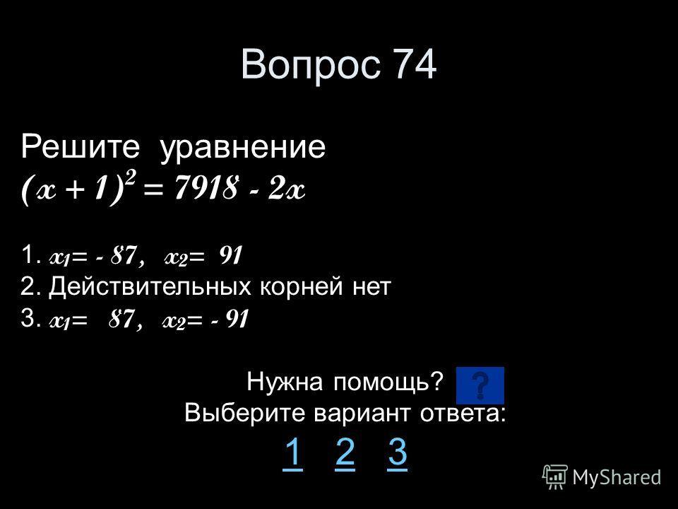 Вопрос 74 Решите уравнение (x + 1) 2 = 7918 - 2x 1. x 1 = - 87, x 2 = 91 2. Действительных корней нет 3. x 1 = 87, x 2 = - 91 Нужна помощь? Выберите вариант ответа: 11 2 323