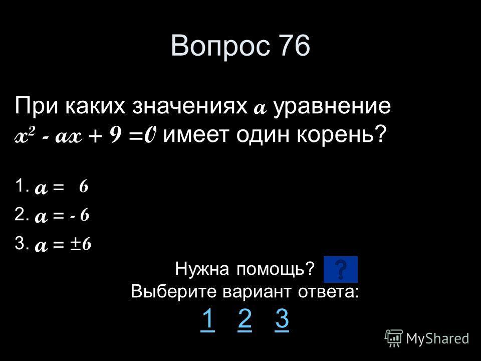 Вопрос 76 При каких значениях a уравнение x² - ax + 9 =0 имеет один корень? 1. a = 6 2. a = - 6 3. a = ±6 Нужна помощь? Выберите вариант ответа: 11 2 323