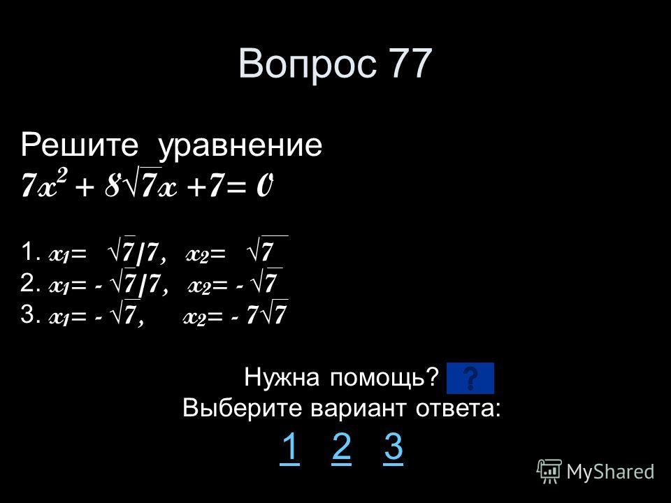 Вопрос 77 Решите уравнение 7x 2 + 87x +7= 0 1. x 1 = 7/7, x 2 = 7 2. x 1 = - 7/7, x 2 = - 7 3. x 1 = - 7, x 2 = - 77 Нужна помощь? Выберите вариант ответа: 11 2 323