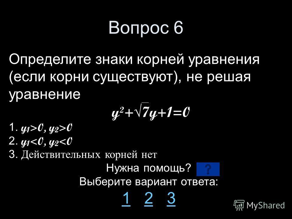 Вопрос 6 Определите знаки корней уравнения (если корни существуют), не решая уравнение y²+7y+1=0 1. y 1 >0, y 2 >0 2. y 1