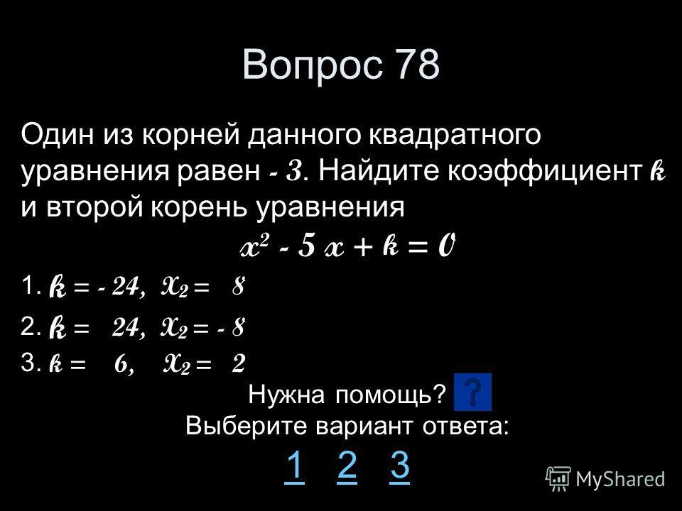 Вопрос 78 Один из корней данного квадратного уравнения равен - 3. Найдите коэффициент k и второй корень уравнения x² - 5 x + k = 0 1. k = - 24, X 2 = 8 2. k = 24, X 2 = - 8 3. k = 6, X 2 = 2 Нужна помощь? Выберите вариант ответа: 11 2 323