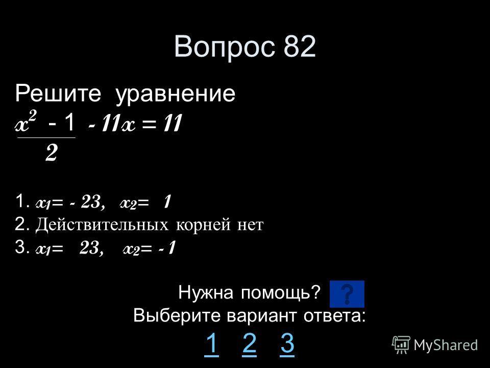 Вопрос 82 Решите уравнение x 2 - 1 - 11x = 11 2 1. x 1 = - 23, x 2 = 1 2. Действительных корней нет 3. x 1 = 23, x 2 = - 1 Нужна помощь? Выберите вариант ответа: 11 2 323