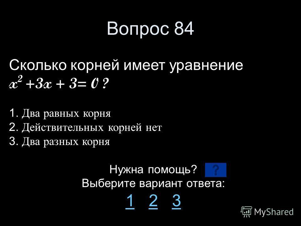 Вопрос 84 Сколько корней имеет уравнение x 2 +3x + 3= 0 ? 1. Два равных корня 2. Действительных корней нет 3. Два разных корня Нужна помощь? Выберите вариант ответа: 11 2 323