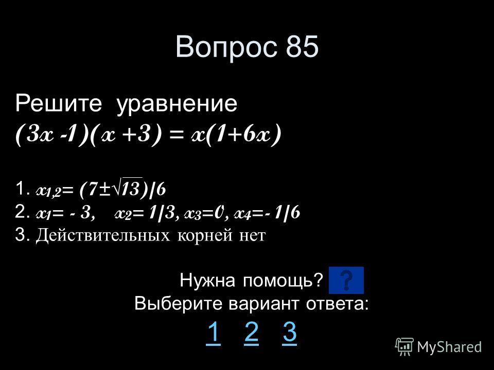 Вопрос 85 Решите уравнение (3x -1)(x +3) = x(1+6x) 1. x 1,2 = (7±13)/6 2. x 1 = - 3, x 2 = 1/3, x 3 =0, x 4 =- 1/6 3. Действительных корней нет Нужна помощь? Выберите вариант ответа: 11 2 323