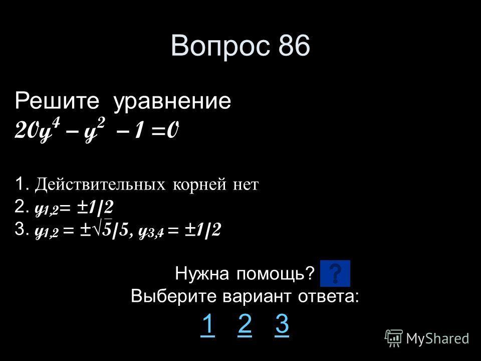 Вопрос 86 Решите уравнение 20y 4 – y 2 – 1 =0 1. Действительных корней нет 2. y 1,2 = ±1/2 3. y 1,2 = ±5/5, y 3,4 = ±1/2 Нужна помощь? Выберите вариант ответа: 11 2 323