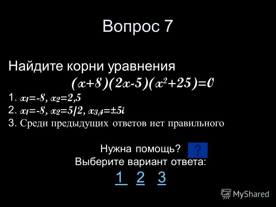 Вопрос 7 Найдите корни уравнения (x+8)(2x-5)(x²+25)=0 1. x 1 =-8, x 2 =2,5 2. x 1 =-8, x 2 =5/2, x 3,4 =±5i 3. Среди предыдущих ответов нет правильного Нужна помощь? Выберите вариант ответа: 1 1 2 323