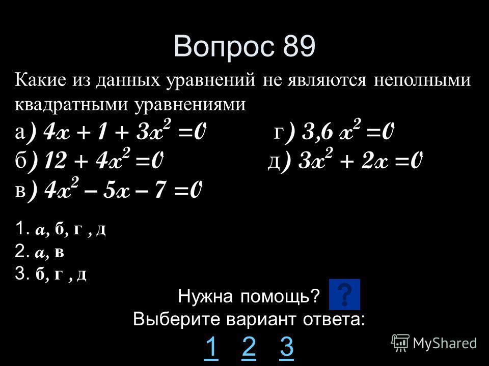 Вопрос 89 Какие из данных уравнений не являются неполными квадратными уравнениями а ) 4x + 1 + 3x 2 =0 г ) 3,6 x 2 =0 б ) 12 + 4x 2 =0 д ) 3x 2 + 2x =0 в ) 4x 2 – 5x – 7 =0 1. a, б, г, д 2. a, в 3. б, г, д Нужна помощь? Выберите вариант ответа: 11 2