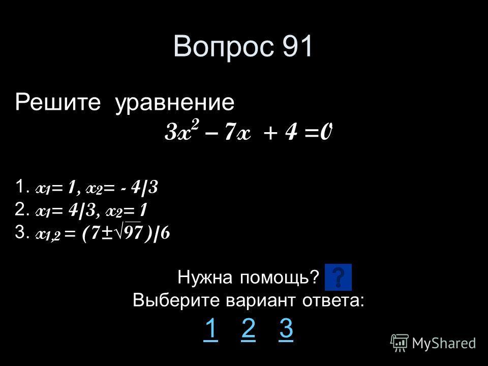 Вопрос 91 Решите уравнение 3x 2 – 7x + 4 =0 1. x 1 = 1, x 2 = - 4/3 2. x 1 = 4/3, x 2 = 1 3. x 1,2 = (7±97)/6 Нужна помощь? Выберите вариант ответа: 11 2 323