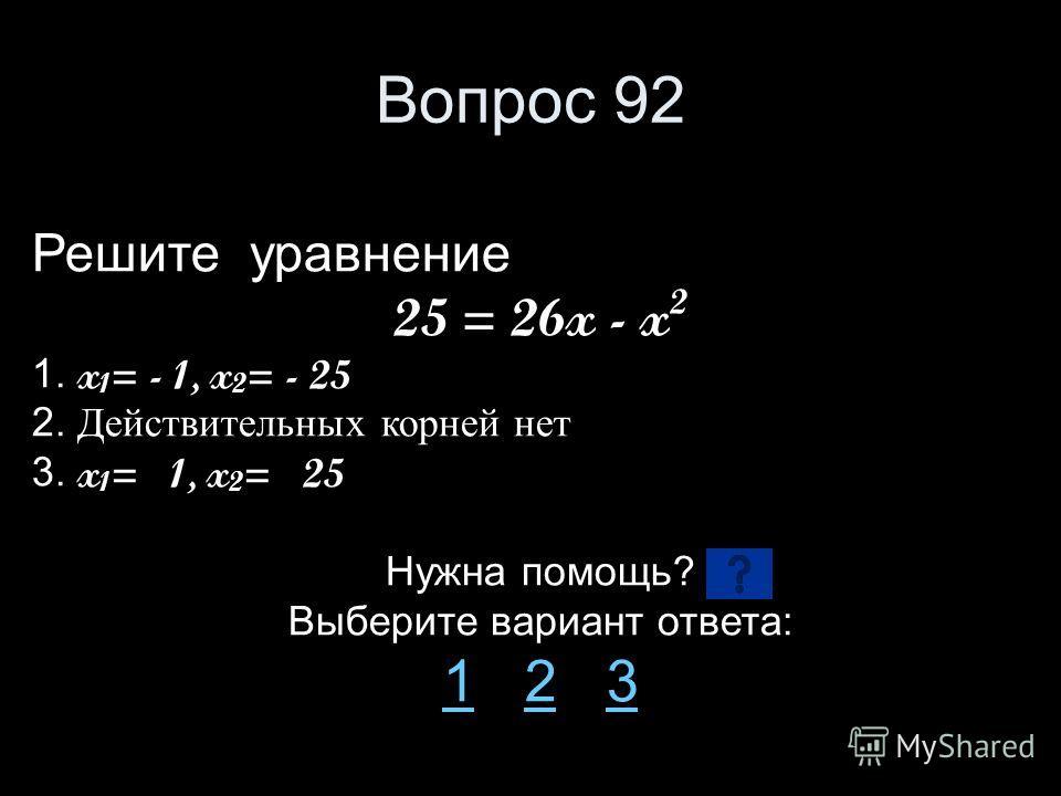 Вопрос 92 Решите уравнение 25 = 26x - x 2 1. x 1 = - 1, x 2 = - 25 2. Действительных корней нет 3. x 1 = 1, x 2 = 25 Нужна помощь? Выберите вариант ответа: 11 2 323