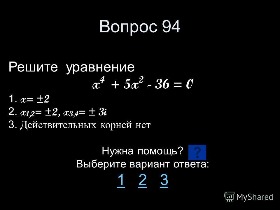 Вопрос 94 Решите уравнение x 4 + 5x 2 - 36 = 0 1. x= ±2 2. x 1,2 = ±2, x 3,4 = ± 3i 3. Действительных корней нет Нужна помощь? Выберите вариант ответа: 11 2 323