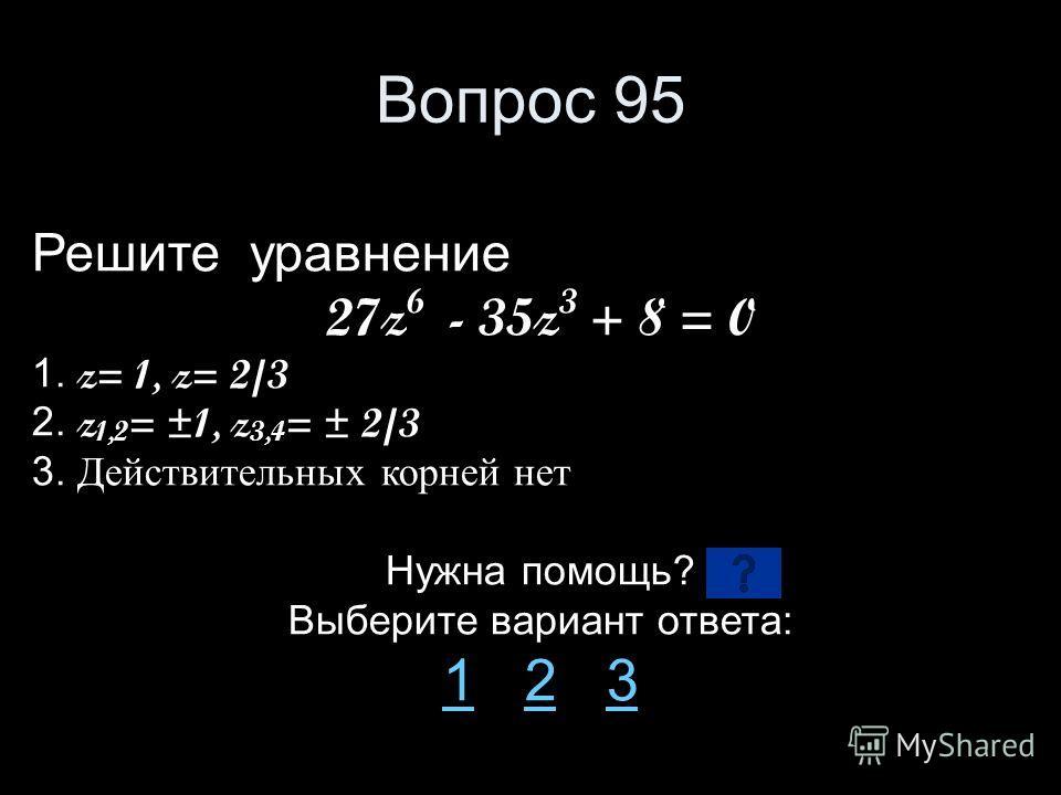 Вопрос 95 Решите уравнение 27z 6 - 35z 3 + 8 = 0 1. z= 1, z= 2/3 2. z 1,2 = ±1, z 3,4 = ± 2/3 3. Действительных корней нет Нужна помощь? Выберите вариант ответа: 11 2 323