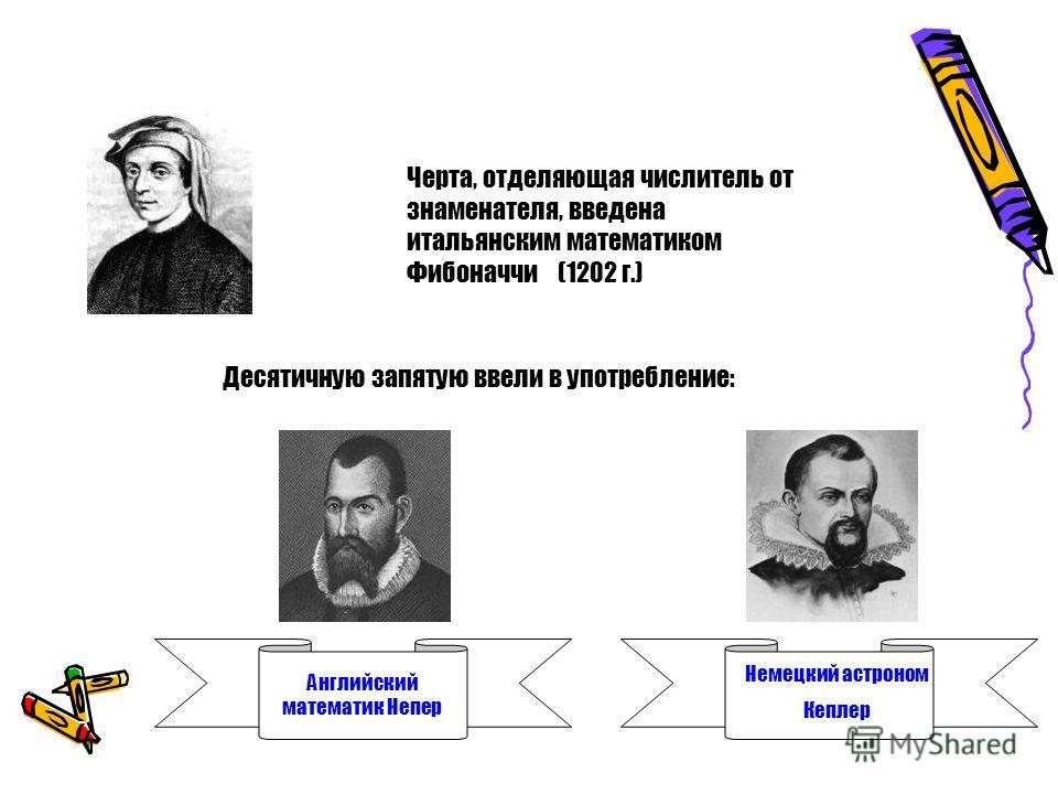 Черта, отделяющая числитель от знаменателя, введена итальянским математиком Фибоначчи (1202 г.) Десятичную запятую ввели в употребление: Английский математик Непер Немецкий астроном Кеплер