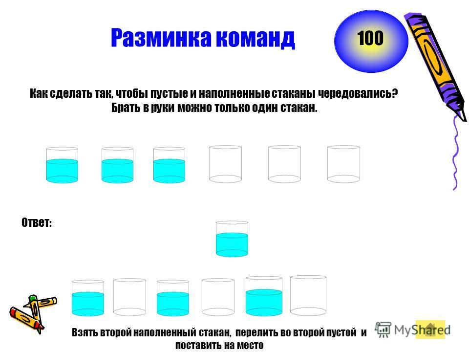 Разминка команд Как сделать так, чтобы пустые и наполненные стаканы чередовались? Брать в руки можно только один стакан. Ответ: 100 Взять второй наполненный стакан, перелить во второй пустой и поставить на место