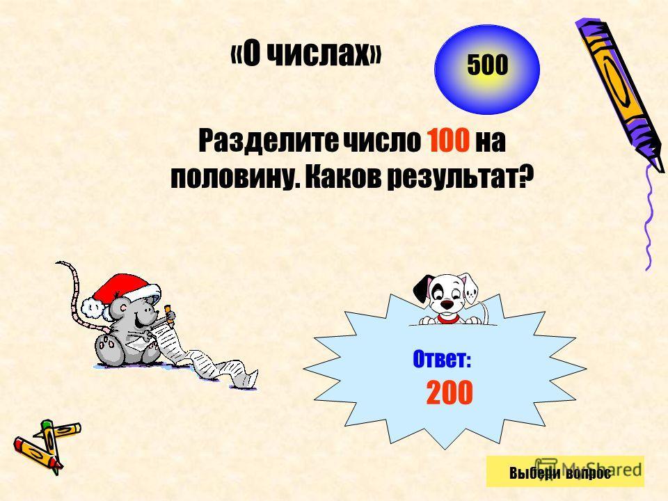 Разделите число 100 на половину. Каков результат? «О числах» Ответ: 200 500 Выбери вопрос