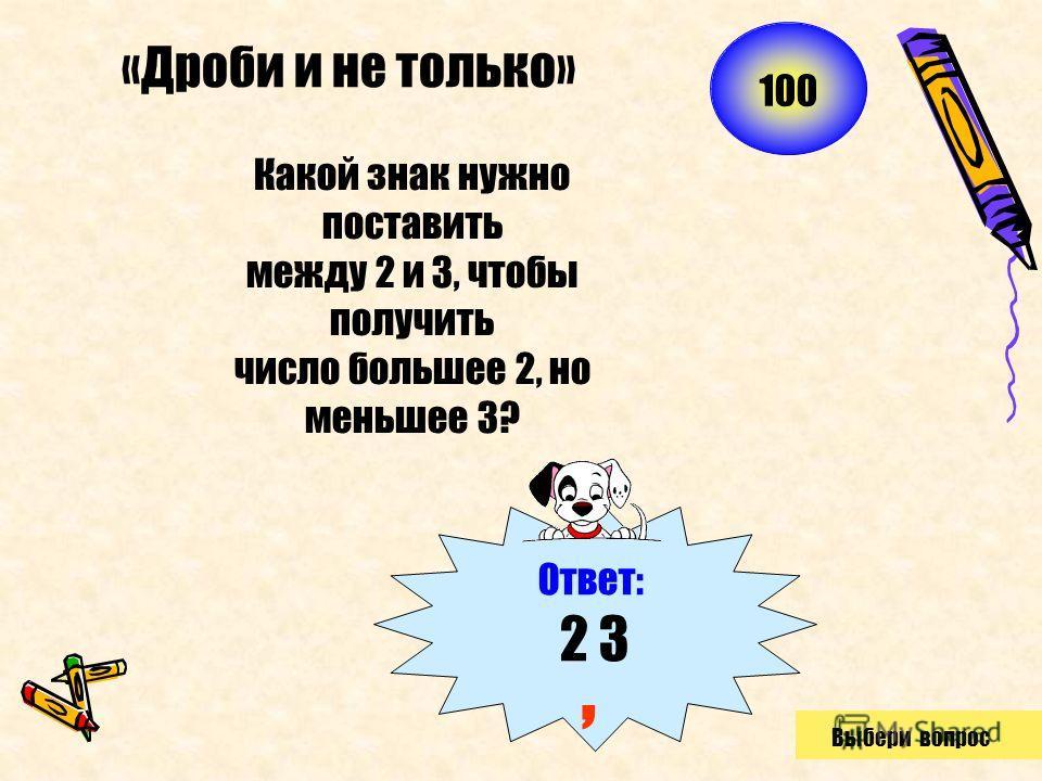 «Дроби и не только» Какой знак нужно поставить между 2 и 3, чтобы получить число большее 2, но меньшее 3? Ответ: 2 3, 100 Выбери вопрос
