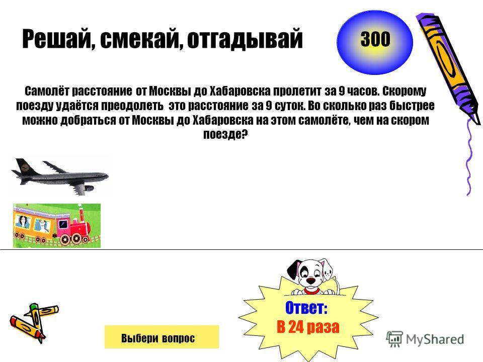 Решай, смекай, отгадывай Самолёт расстояние от Москвы до Хабаровска пролетит за 9 часов. Скорому поезду удаётся преодолеть это расстояние за 9 суток. Во сколько раз быстрее можно добраться от Москвы до Хабаровска на этом самолёте, чем на скором поезд