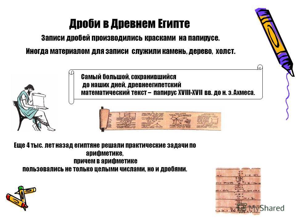 Дроби в Древнем Египте Записи дробей производились красками на папирусе. Иногда материалом для записи служили камень, дерево, холст. Еще 4 тыс. лет назад египтяне решали практические задачи по арифметике, причем в арифметике пользовались не только це