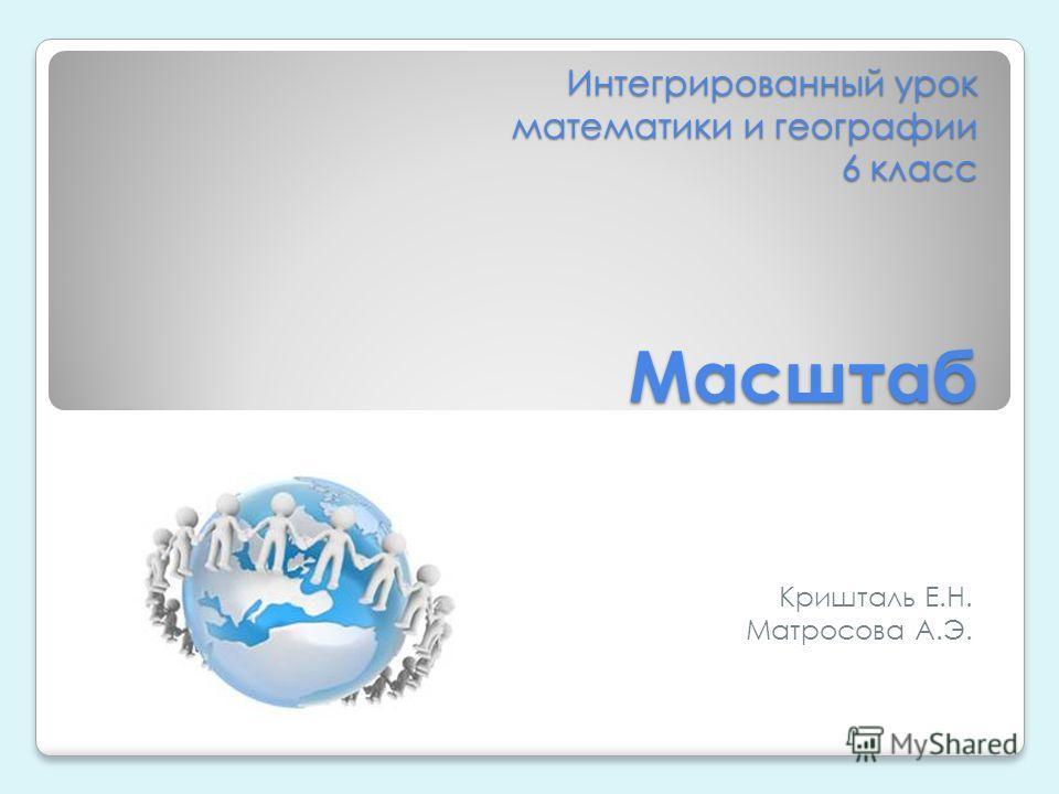 Интегрированный урок математики и географии 6 класс Масштаб Кришталь Е.Н. Матросова А.Э.