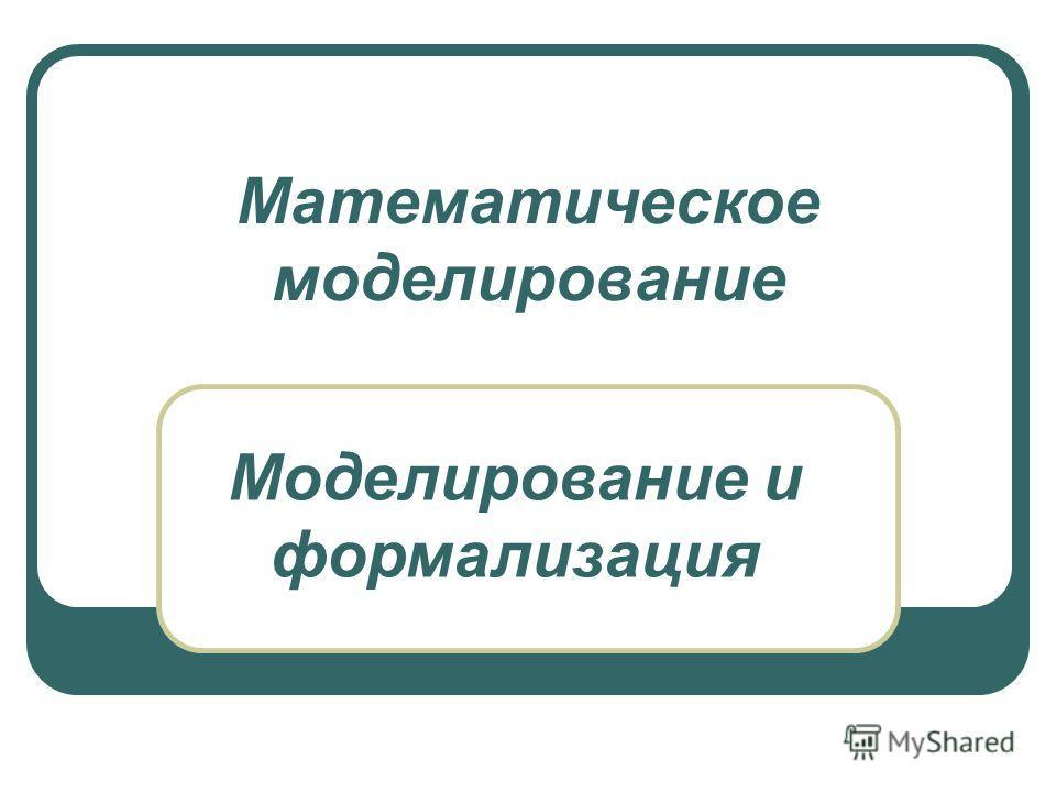 Математическое моделирование Моделирование и формализация
