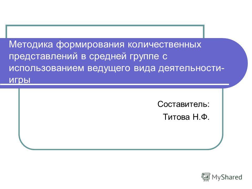 Методика формирования количественных представлений в средней группе с использованием ведущего вида деятельности- игры Составитель: Титова Н.Ф.