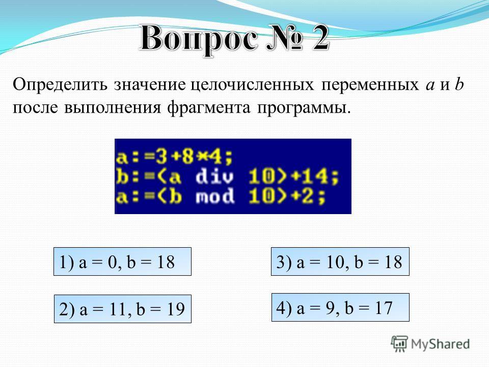 Определить значение целочисленных переменных a и b после выполнения фрагмента программы. 1) a = 0, b = 18 2) a = 11, b = 19 3) a = 10, b = 18 4) a = 9, b = 17