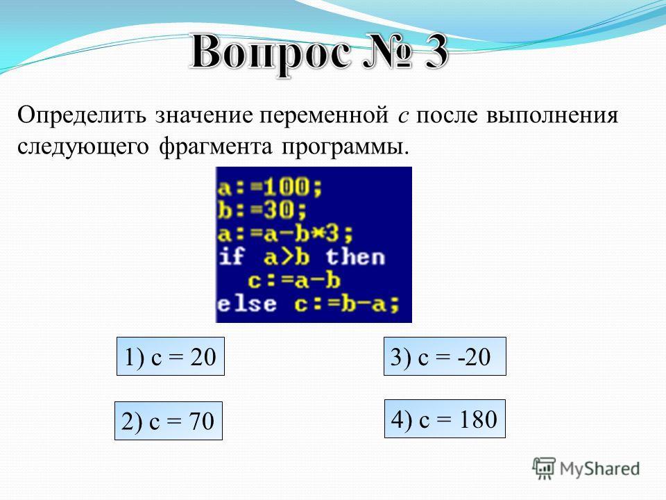 Определить значение переменной c после выполнения следующего фрагмента программы. 1) c = 20 2) c = 70 3) c = -20 4) c = 180