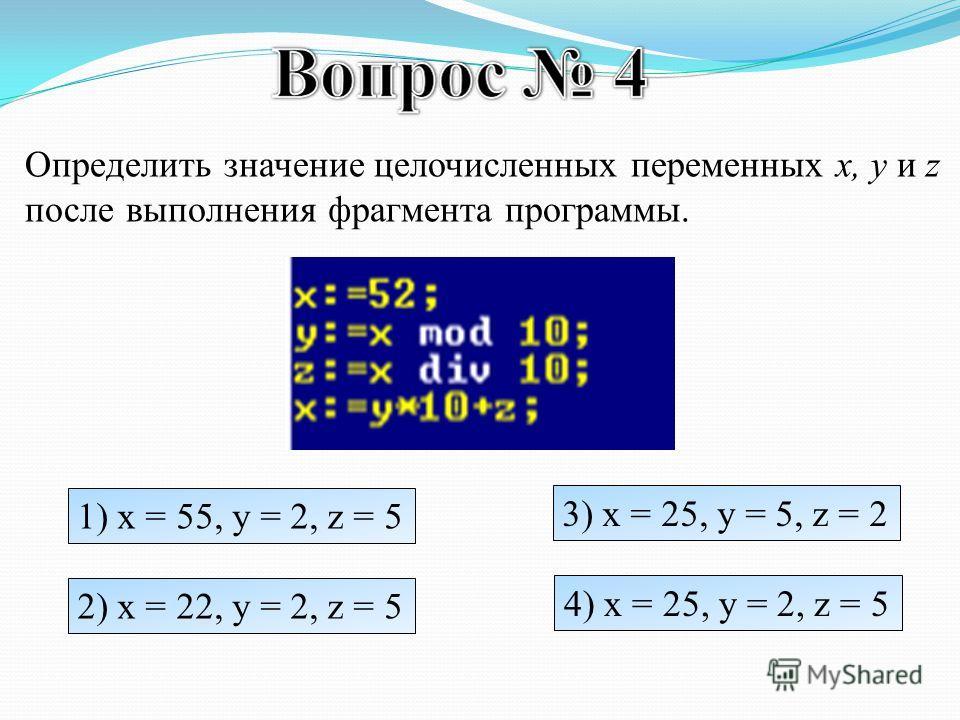 Определить значение целочисленных переменных x, y и z после выполнения фрагмента программы. 1) x = 55, y = 2, z = 5 2) x = 22, y = 2, z = 5 3) x = 25, y = 5, z = 2 4) x = 25, y = 2, z = 5