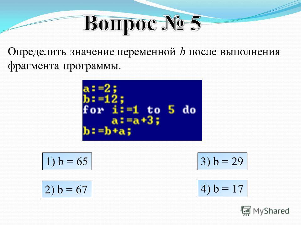Определить значение переменной b после выполнения фрагмента программы. 1) b = 65 2) b = 67 3) b = 29 4) b = 17