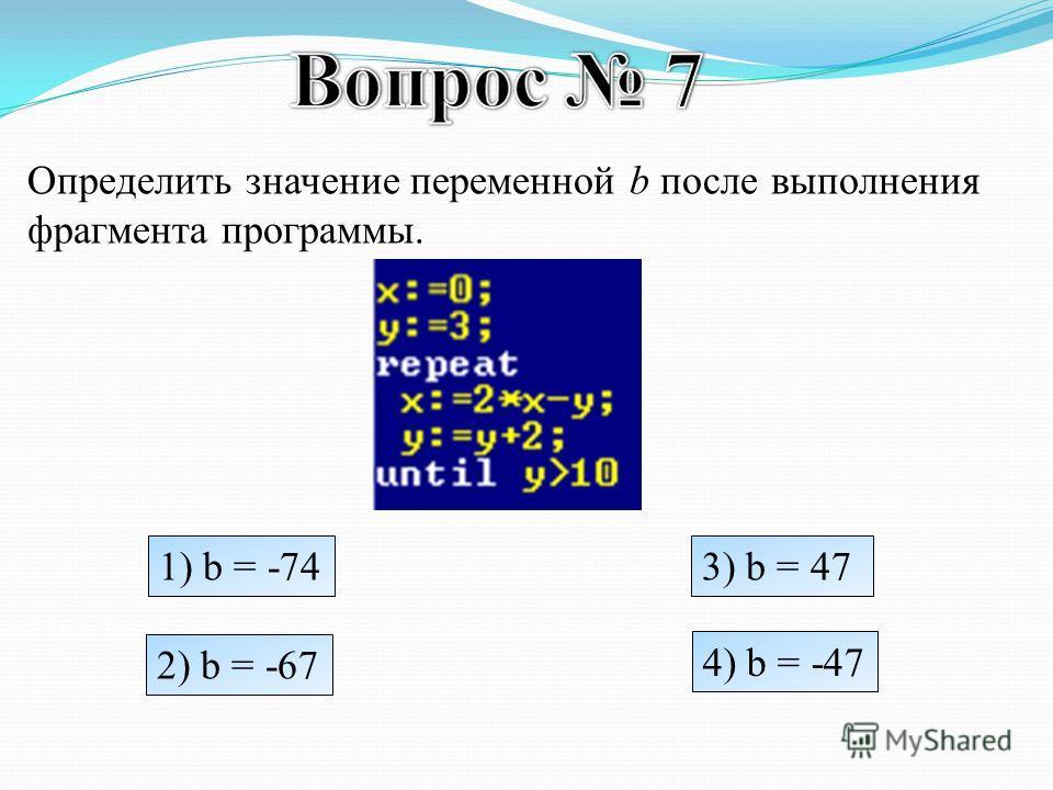 Определить значение переменной b после выполнения фрагмента программы. 1) b = -74 2) b = -67 3) b = 47 4) b = -47