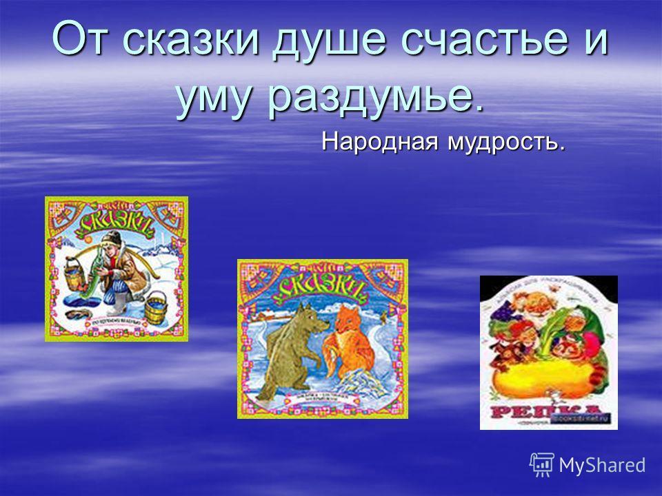 От сказки душе счастье и уму раздумье. Народная мудрость. Народная мудрость.