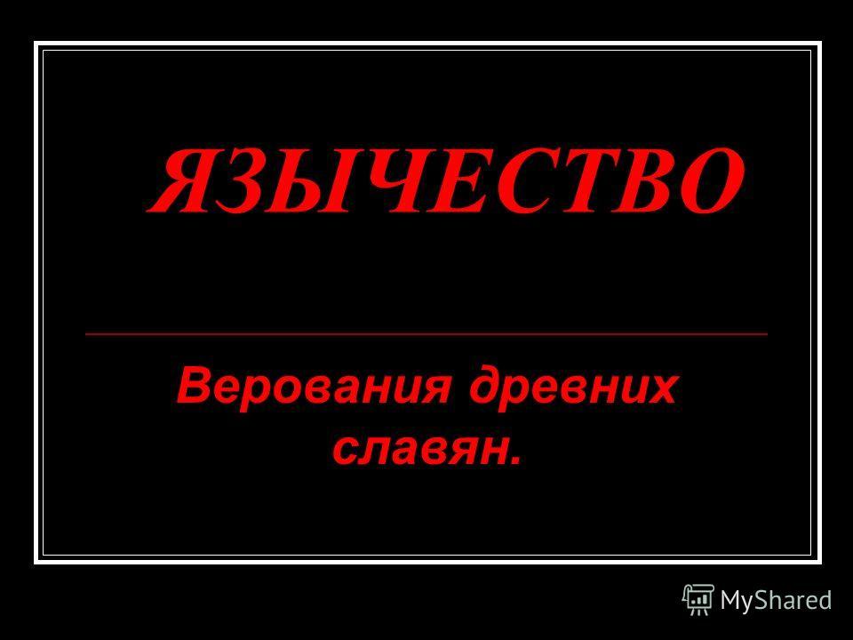 ЯЗЫЧЕСТВО Верования древних славян.