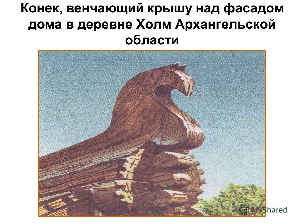 Конек, венчающий крышу над фасадом дома в деревне Холм Архангельской области