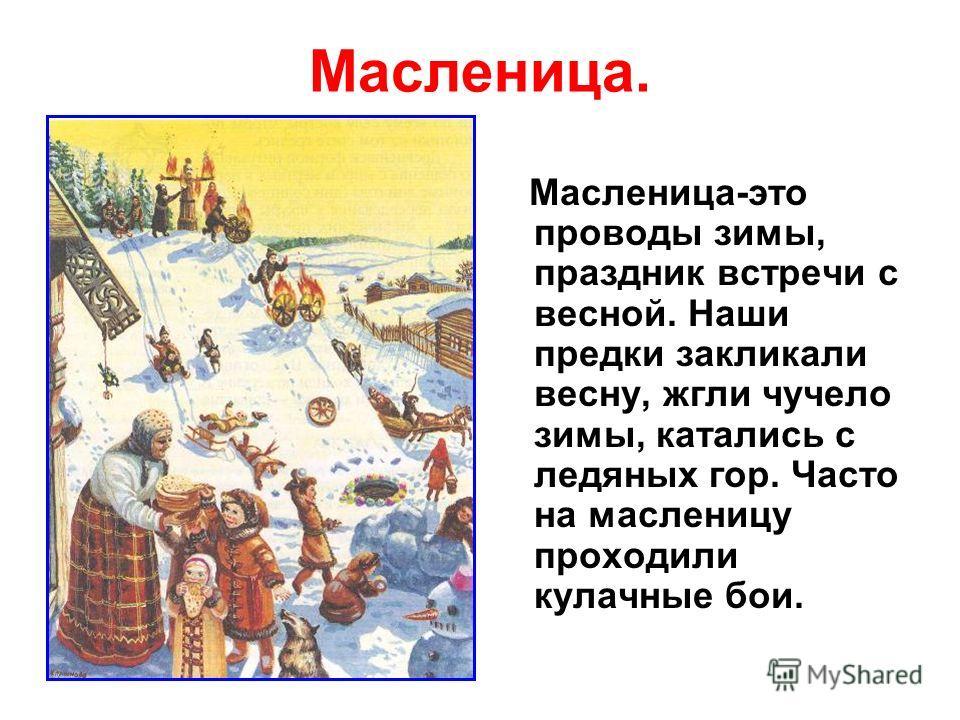 Масленица. Масленица-это проводы зимы, праздник встречи с весной. Наши предки закликали весну, жгли чучело зимы, катались с ледяных гор. Часто на масленицу проходили кулачные бои.