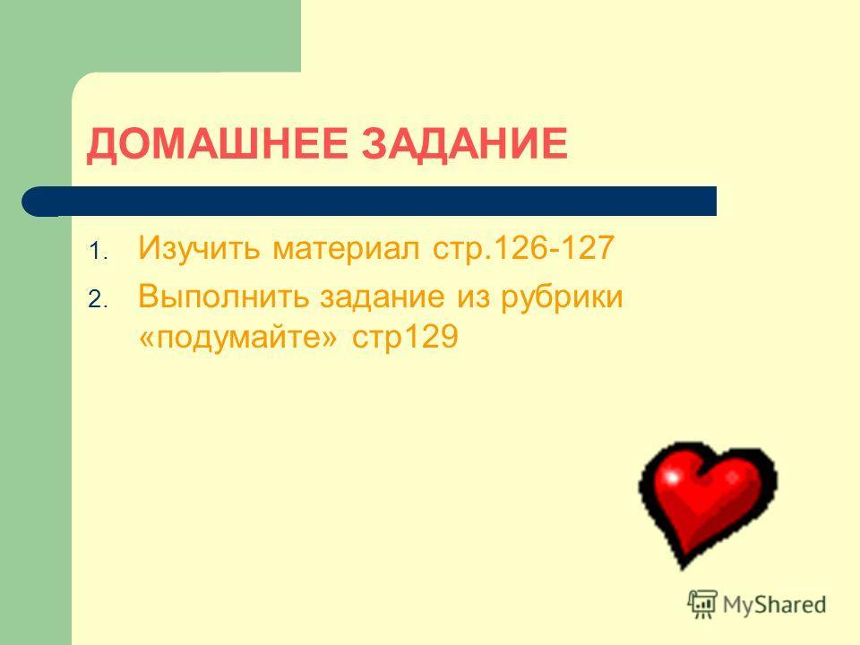 ДОМАШНЕЕ ЗАДАНИЕ 1. Изучить материал стр.126-127 2. Выполнить задание из рубрики «подумайте» стр129