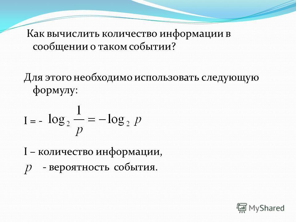 Как вычислить количество информации в сообщении о таком событии? Для этого необходимо использовать следующую формулу: I = - I – количество информации, - вероятность события.