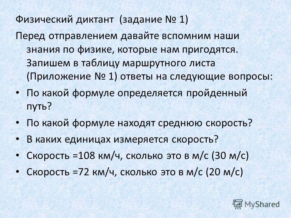 Физический диктант (задание 1) Перед отправлением давайте вспомним наши знания по физике, которые нам пригодятся. Запишем в таблицу маршрутного листа (Приложение 1) ответы на следующие вопросы: По какой формуле определяется пройденный путь? По какой