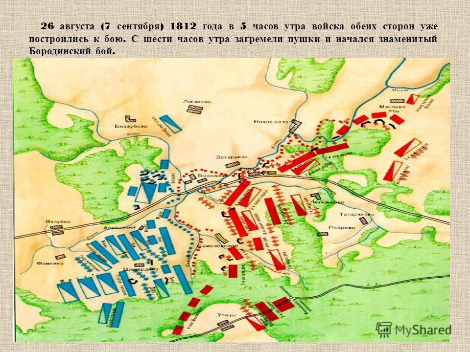 26 августа (7 сентября ) 1812 года в 5 часов утра войска обеих сторон уже построились к бою. С шести часов утра загремели пушки и начался знаменитый Бородинский бой.