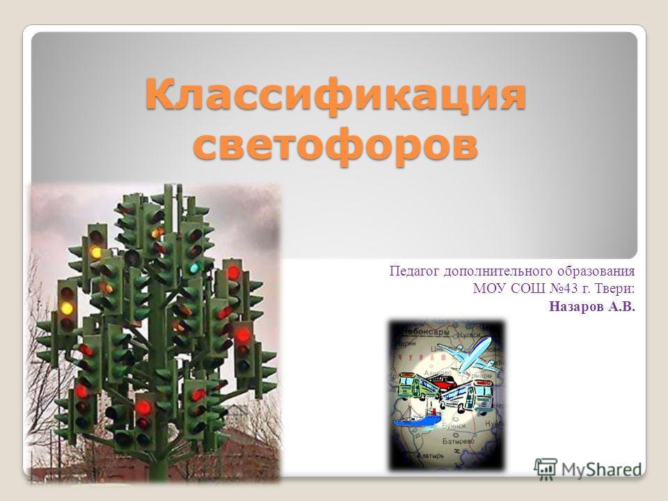 Классификация светофоров Педагог дополнительного образования МОУ СОШ 43 г. Твери: Назаров А.В.