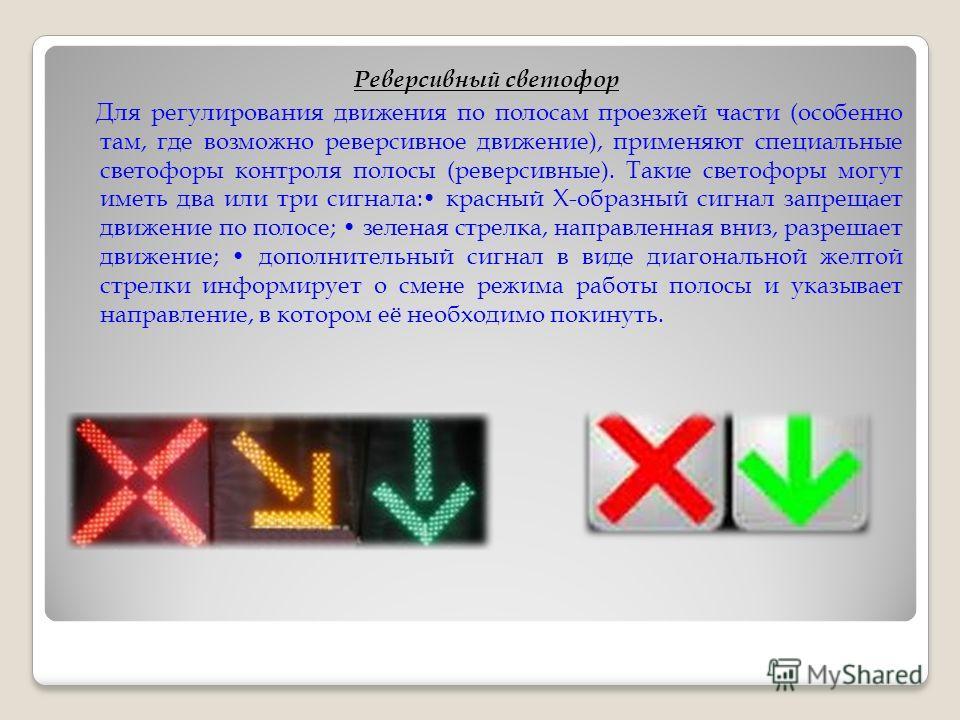 Реверсивный светофор Для регулирования движения по полосам проезжей части (особенно там, где возможно реверсивное движение), применяют специальные светофоры контроля полосы (реверсивные). Такие светофоры могут иметь два или три сигнала: красный Х-обр