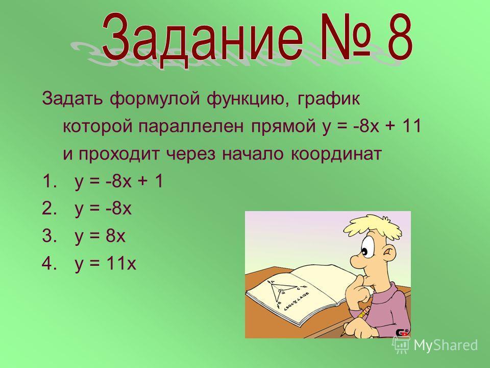 Задать формулой функцию, график которой параллелен прямой у = -8х + 11 и проходит через начало координат 1.у = -8х + 1 2.у = -8х 3.у = 8х 4.у = 11х
