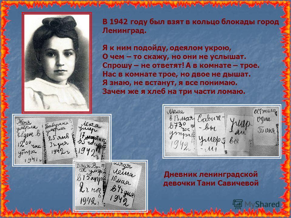 В 1942 году был взят в кольцо блокады город Ленинград. Я к ним подойду, одеялом укрою, О чем – то скажу, но они не услышат. Спрошу – не ответят! А в комнате – трое. Нас в комнате трое, но двое не дышат. Я знаю, не встанут, я все понимаю. Зачем же я х