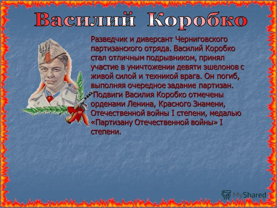 Разведчик и диверсант Черниговского партизанского отряда. Василий Коробко стал отличным подрывником, принял участие в уничтожении девяти эшелонов с живой силой и техникой врага. Он погиб, выполняя очередное задание партизан. Подвиги Василия Коробко о