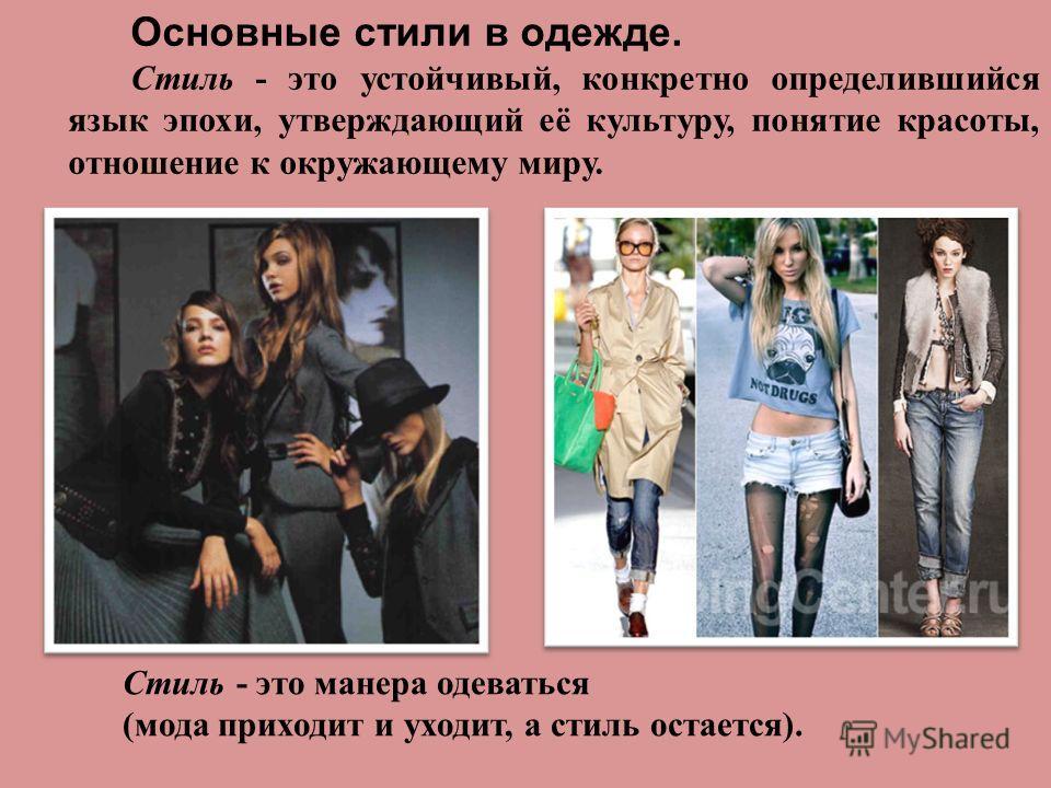 Основные стили в одежде. Стиль - это устойчивый, конкретно определившийся язык эпохи, утверждающий её культуру, понятие красоты, отношение к окружающему миру. Стиль - это манера одеваться (мода приходит и уходит, а стиль остается).