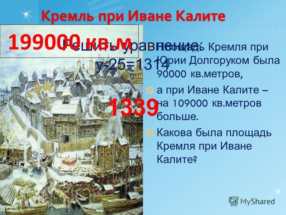 Кремль при Иване Калите Площадь Кремля при Юрии Долгоруком была 90000 кв. метров, а при Иване Калите – на 109000 кв. метров больше. Какова была площадь Кремля при Иване Калите ? Решить уравнение: y-25=1314 1339 199000 кв.м