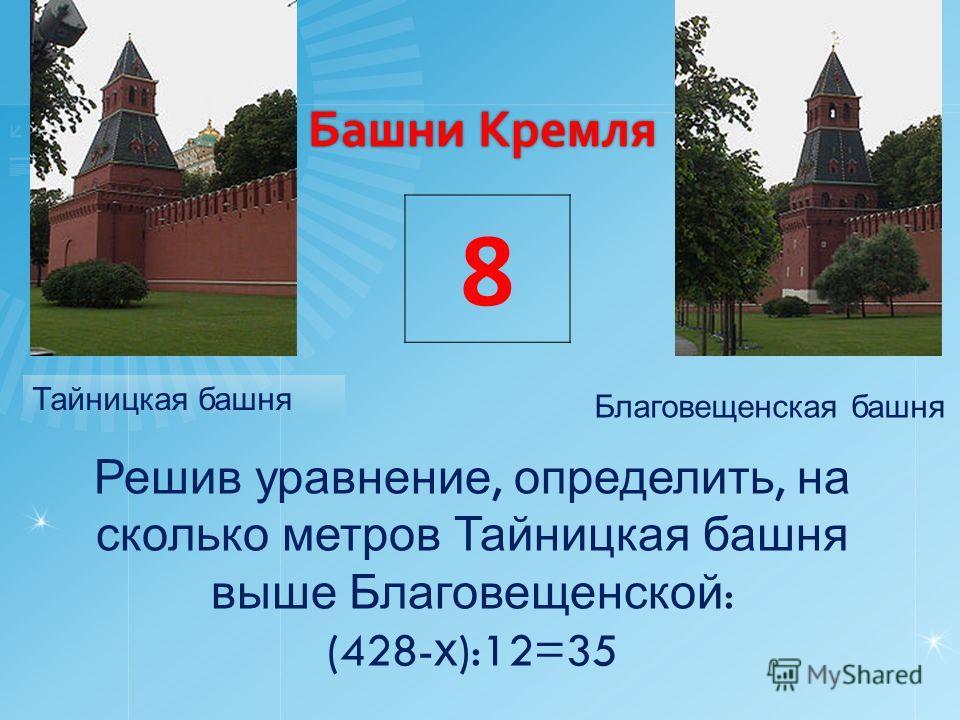 Башни Кремля Тайницкая башня Благовещенская башня Решив уравнение, определить, на сколько метров Тайницкая башня выше Благовещенской : (428- х ):12=35 8