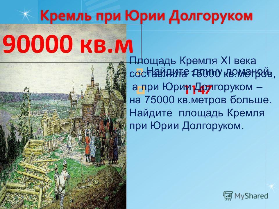 Кремль при Юрии Долгоруком Найдите длину ломаной. 1147 Площадь Кремля ХI века составляла 15000 кв.метров, а при Юрии Долгоруком – на 75000 кв.метров больше. Найдите площадь Кремля при Юрии Долгоруком. 90000 кв.м